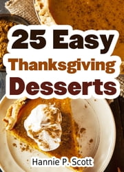 25 Easy Thanksgiving Desserts ebook by Hannie P. Scott
