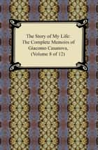 The Story of My Life (The Complete Memoirs of Giacomo Casanova, Volume 8 of 12) ebook by Giacomo Casanova