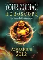 Your Zodiac Horoscope by GaneshaSpeaks.com: AQUARIUS 2012 ebook by GaneshaSpeaks.com
