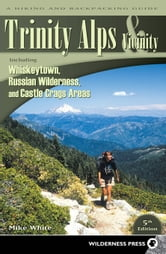 Trinity Alps & Vicinity: Including Whiskeytown, Russian Wilderness, and Castle Crags Areas - A Hiking and Backpacking Guide ebook by Mike White