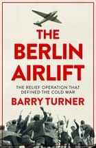 The Berlin Airlift - The Relief Operation that Defined the Cold War ebook by Barry Turner