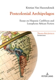 Postcolonial Archipelagos - Essays on Hispanic Caribbean and Lusophone African Fiction ebook by Kristian Van Haesendonck