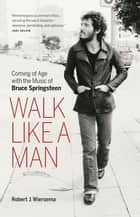Walk Like a Man - Coming of Age with the Music of Bruce Springsteen 電子書籍 by Robert J. Wiersema