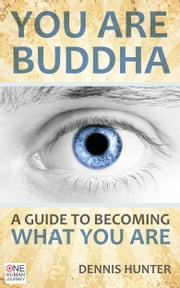 You Are Buddha: A Guide to Becoming What You Are ebook by Dennis Hunter