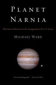 Planet Narnia - The Seven Heavens in the Imagination of C. S. Lewis ebook by Michael Ward