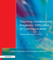 Teaching Children with Pragmatic Difficulties of Communication - Classroom Approaches ebook by Gilber MacKay,Carolyn Anderson