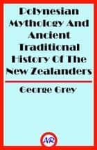 Polynesian Mythology And Ancient Traditional History Of The New Zealanders (Illustrated) eBook by George Grey