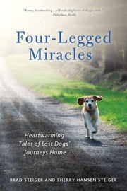 Four-Legged Miracles - Heartwarming Tales of Lost Dogs' Journeys Home ebook by Brad Steiger,Sherry Hansen Steiger