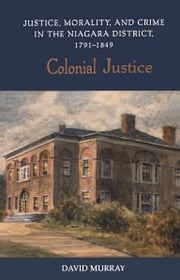 Colonial Justice - Justice, Morality, and Crime in the Niagara District, 1791-1849 ebook by David Murray