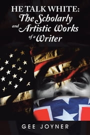 He Talk White: - The Scholarly and Artistic Works of a Writer ebook by Gee Joyner