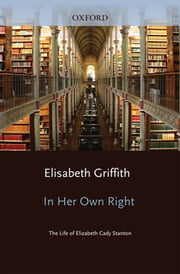 In Her Own Right - The Life of Elizabeth Cady Stanton ebook by Elisabeth Griffith