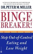 Binge Breaker!(TM) - Stop Out-of-Control Eating and Lose Weight ebook by Dr. Peter M. Miller
