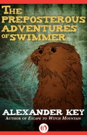 The Preposterous Adventures of Swimmer ebook by Alexander Key