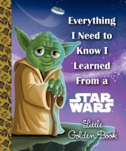 Everything I Need to Know I Learned From a Star Wars Little Golden Book (Star Wars) ebook by Geof Smith,Alan Batson