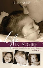 Life Is a Gift: And other lessons I'm learning from my daughters. - A True Story ebook by Jenny Miller