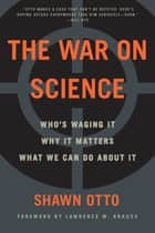 The War on Science - Who's Waging It, Why It Matters, What We Can Do About It ebook by Shawn Otto, Lawrence M. Krauss