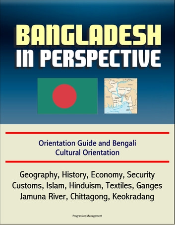 Bangladesh in Perspective: Orientation Guide and Bengali Cultural Orientation: Geography, History, Economy, Security, Customs, Islam, Hinduism, Textiles, Ganges, Jamuna River, Chittagong, Keokradang ebook by Progressive Management