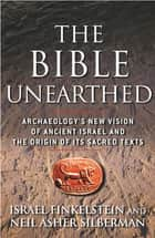 The Bible Unearthed - Archaeology's New Vision of Ancient Isreal and the Origin of Sacred Texts ebook by