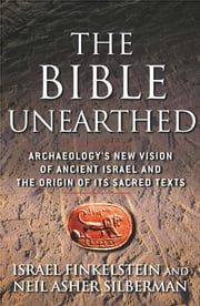 The Bible Unearthed - Archaeology's New Vision of Ancient Isreal and the Origin of Sacred Texts ebook by Israel Finkelstein, Neil Asher Silberman