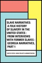 Slave Narratives: a Folk History of Slavery in the United States : From Interviews with Former Slaves : Georgia Narratives, Part 1 ebook by United States. Work Projects Administration