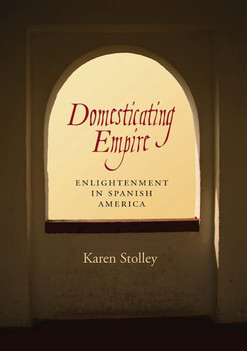 Domesticating Empire - Enlightenment in Spanish America ebook by Karen Stolley