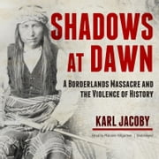Shadows at Dawn - A Borderlands Massacre and the Violence of History audiobook by Karl Jacoby