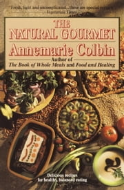 The Natural Gourmet - Delicious Recipes for Healthy, Balanced Eating ebook by Annemarie Colbin