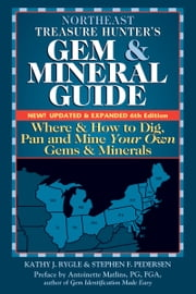 Northeast Treasure Hunter's Gem & Mineral Guide, 6th Edition - Where & How to Dig, Pan and Mine Your Own Gems & Minerals ebook by Kathy J. Rygle, Stephen F. Pedersen, Antoinette Matlins