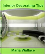 Interior Decorating Tips - The Interior Decorating Bible That Gives You Interior Decorating Ideas, Home Interior Decorating, Interior Decorating ebook by Maria Wallace