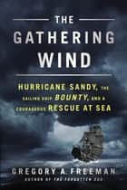 The Gathering Wind - Hurricane Sandy, the Sailing Ship Bounty, and a Courageous Rescue at Sea ebook by Gregory A. Freeman