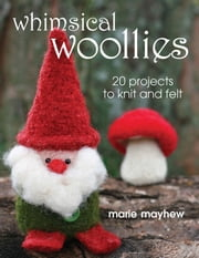 Whimsical Woollies - 20 Projects to Knit and Felt ebook by Marie Mayhew
