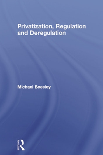 Privatization, Regulation and Deregulation ebook by Michael Beesley