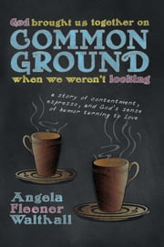 God Brought Us Together on Common Ground When We Weren't Looking - a story of contentment, espresso, and God's sense of humor turning to Love ebook by Angela Fleener Walthall