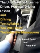 The Unofficial DSA Learner Driver, Practical Driving Lesson and Driving Test Syllabus: You WILL Pass! ebook by Russell Smith