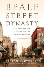 Beale Street Dynasty: Sex, Song, and the Struggle for the Soul of Memphis ebook by Preston Lauterbach