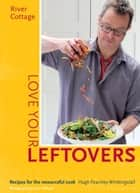 River Cottage Love Your Leftovers - Recipes for the resourceful cook ebook by Hugh Fearnley-Whittingstall