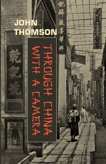 Through China With a Camera. ebook by John Thomson