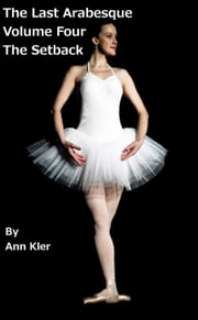 The Last Arabesque: Volume Four - The Setback ebook by Ann Kler