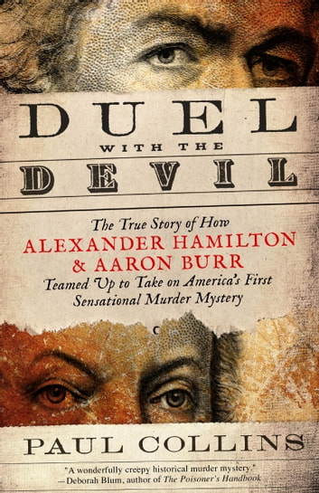 Duel with the Devil - The True Story of How Alexander Hamilton and Aaron Burr Teamed Up to Take on America's First Sensational Murder Mystery ebook by Paul Collins