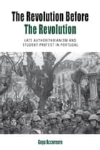 The Revolution before the Revolution - Late Authoritarianism and Student Protest in Portugal ebook by Guya Accornero