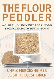 The Flour Peddler - A Global Journey into Local Food from Canada to South Sudan ebook by Chris Hergesheimer,Josh Hergesheimer