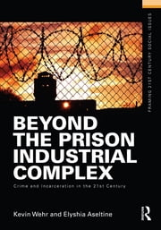Beyond the Prison Industrial Complex - Crime and Incarceration in the 21st Century ebook by Kevin Wehr,Elyshia Aseltine