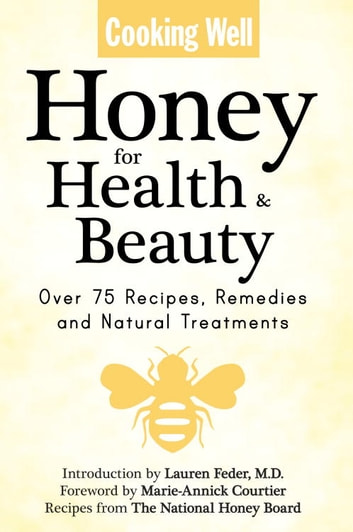 Cooking Well: Honey for Health & Beauty - Over 75 Recipes, Remedies and Natural Treatments ebook by The National Honey Board