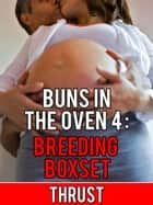 Buns In The Oven 4: Breeding Boxset (Teenage Virgin, Breeding & Impregnation Erotica) ebook by Thrust
