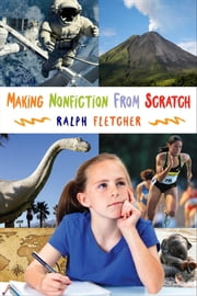 Making Nonfiction from Scratch ebook by Ralph Fletcher