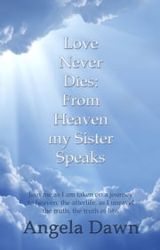 Love Never Dies: From Heaven My Sister Speaks ebook by Angela Dawn