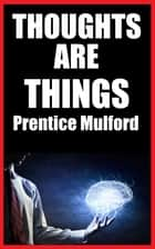 THOUGHTS ARE THINGS ebook by Prentice Mulford, James M. Brand