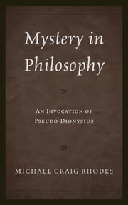 Mystery in Philosophy - An Invocation of Pseudo-Dionysius ebook by Michael Craig Rhodes