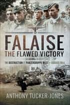 Falaise - The Flawed Victory–The Destruction of Panzergruppe West, August 1944 ebook by Anthony Tucker-Jones