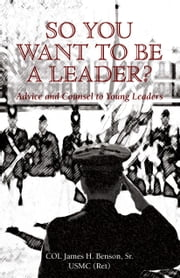 So You Want To Be A Leader?: Advice and Counsel to Young Leaders ebook by Benson, Sr., USMC (Ret), Colonel James